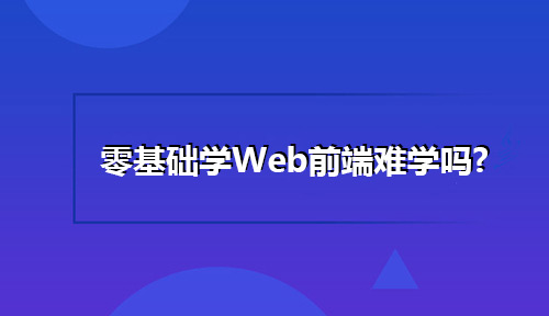 零基础学Web前端难学吗?